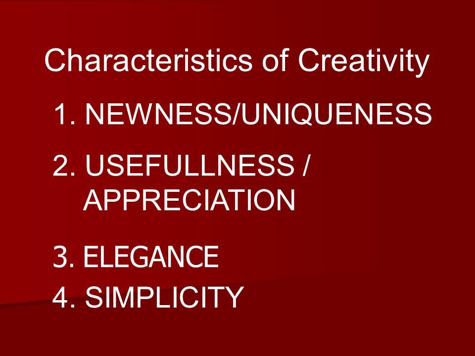 Characteristics of Creativity 1. NEWNESS/UNIQUENESS 2.