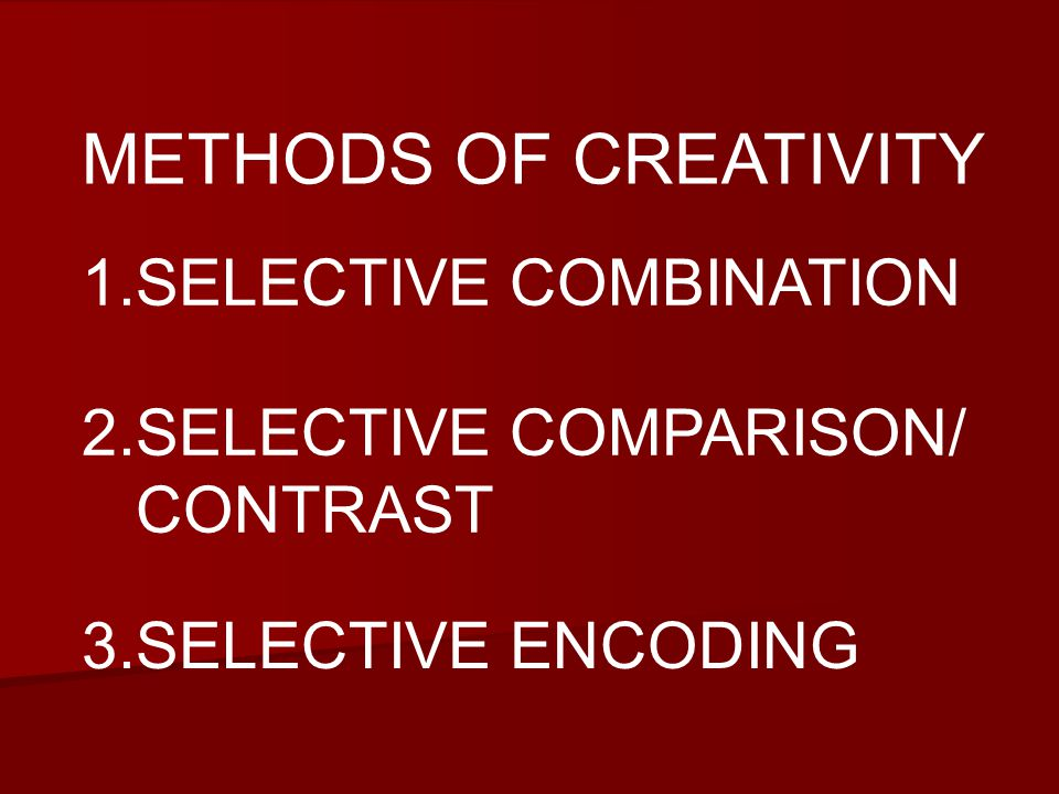 METHODS OF CREATIVITY 1.SELECTIVE COMBINATION 3.SELECTIVE ENCODING 2.SELECTIVE COMPARISON/ CONTRAST