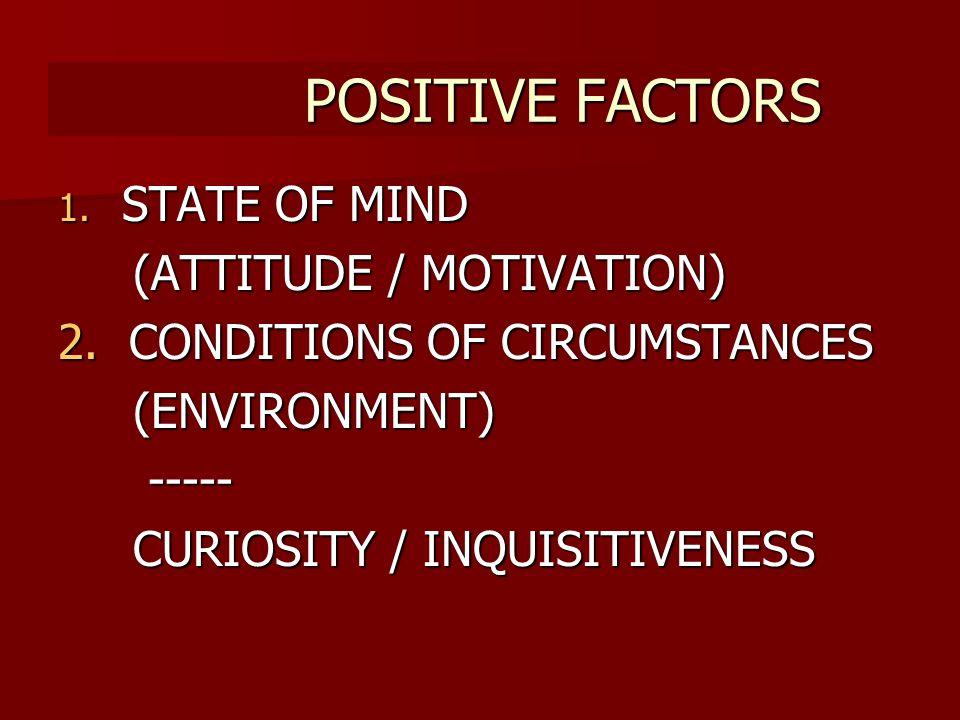 POSITIVE FACTORS POSITIVE FACTORS 1. STATE 1. STATE OF MIND (ATTITUDE / MOTIVATION) 2.