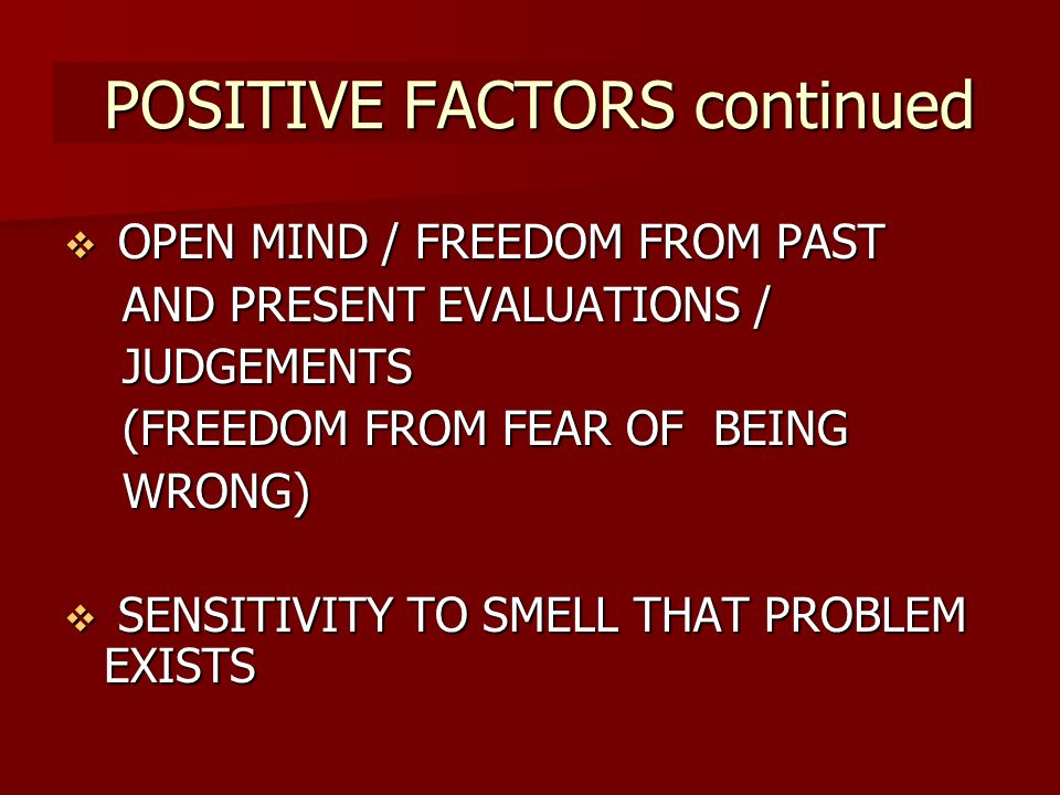 POSITIVE FACTORS continued POSITIVE FACTORS continued OPEN MIND / FREEDOM FROM PAST AND PRESENT EVALUATIONS / JUDGEMENTS (FREEDOM FROM FEAR OF BEING WRONG) SENSITIVITY TO SMELL THAT PROBLEM EXISTS