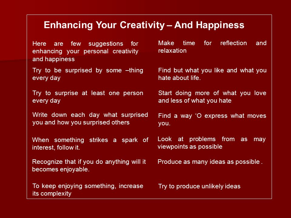 Enhancing Your Creativity – And Happiness Here are few suggestions for enhancing your personal creativity and happiness Try to be surprised by some –thing every day Try to surprise at least one person every day Write down each day what surprised you and how you surprised others When something strikes a spark of interest, follow it.