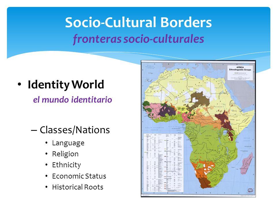 Socio-Cultural Borders fronteras socio-culturales Identity World el mundo identitario – Classes/Nations Language Religion Ethnicity Economic Status Historical Roots