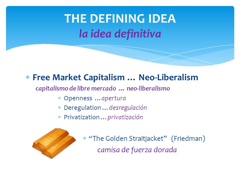 THE DEFINING IDEA la idea definitiva  Free Market Capitalism … Neo-Liberalism capitalismo de libre mercado … neo-liberalismo  Openness …apertura  Deregulation …desregulaciόn  Privatization …privatizaciόn  The Golden Straitjacket (Friedman) camisa de fuerza dorada