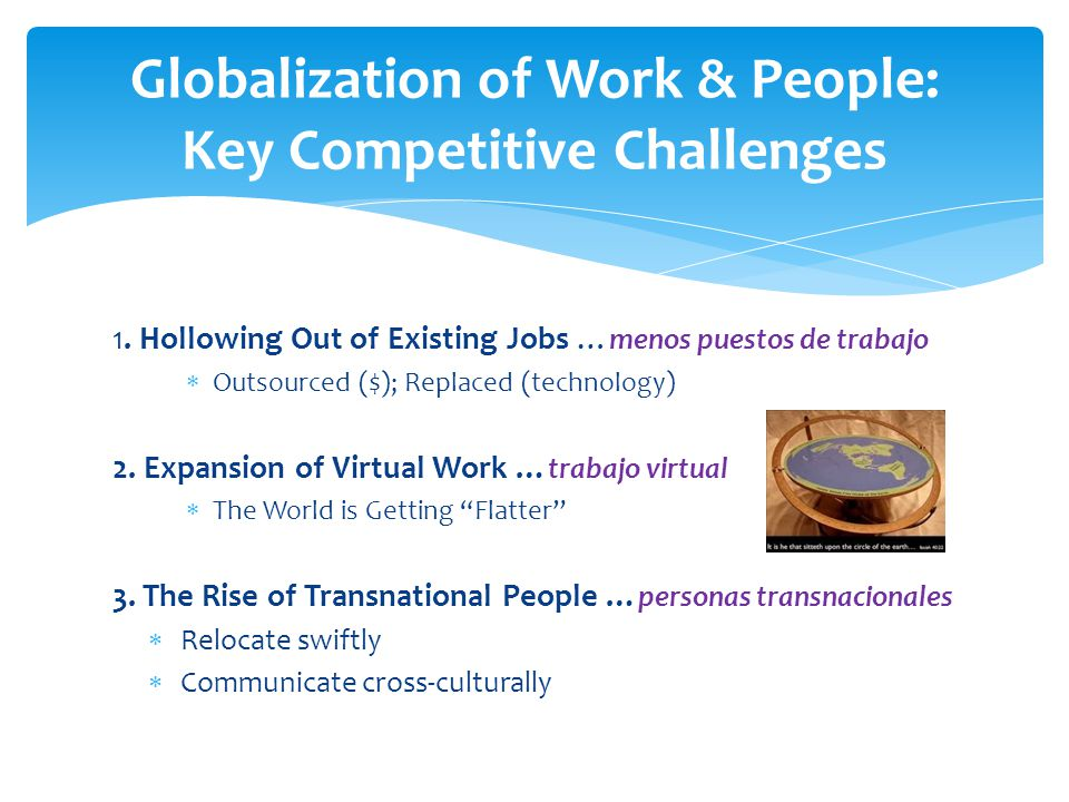 1. Hollowing Out of Existing Jobs … menos puestos de trabajo  Outsourced ($); Replaced (technology) 2. Expansion of Virtual Work … trabajo virtual 