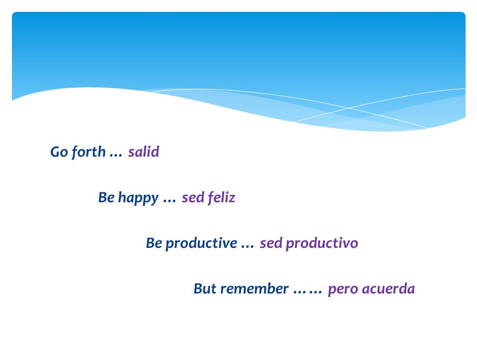 Go forth … salid Be happy … sed feliz Be productive … sed productivo But remember …… pero acuerda