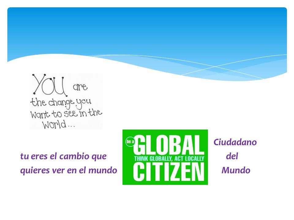 Ciudadano tu eres el cambio que del quieres ver en el mundo Mundo