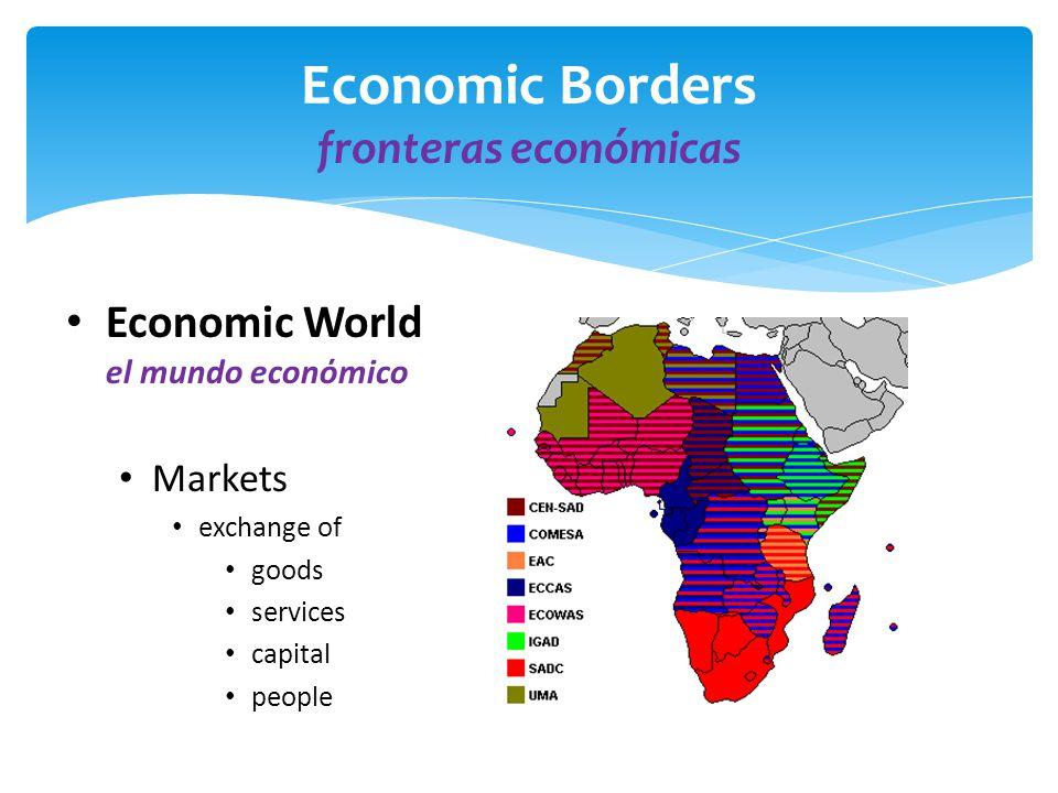 Economic Borders fronteras econόmicas Economic World el mundo econόmico Markets exchange of goods services capital people
