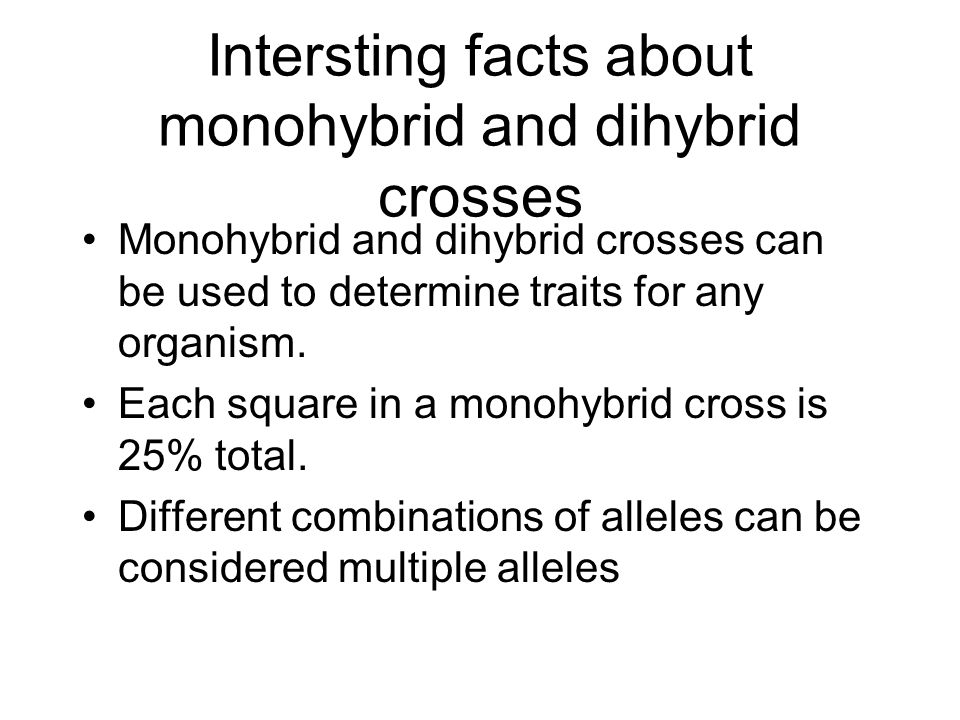 Intersting facts about monohybrid and dihybrid crosses Monohybrid and dihybrid crosses can be used to determine traits for any organism.