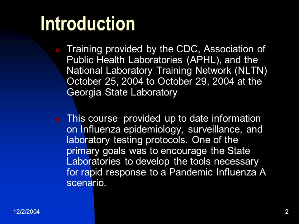 12/2/20042 Introduction Training provided by the CDC, Association of Public Health Laboratories (APHL), and the National Laboratory Training Network (NLTN) October 25, 2004 to October 29, 2004 at the Georgia State Laboratory This course provided up to date information on Influenza epidemiology, surveillance, and laboratory testing protocols.