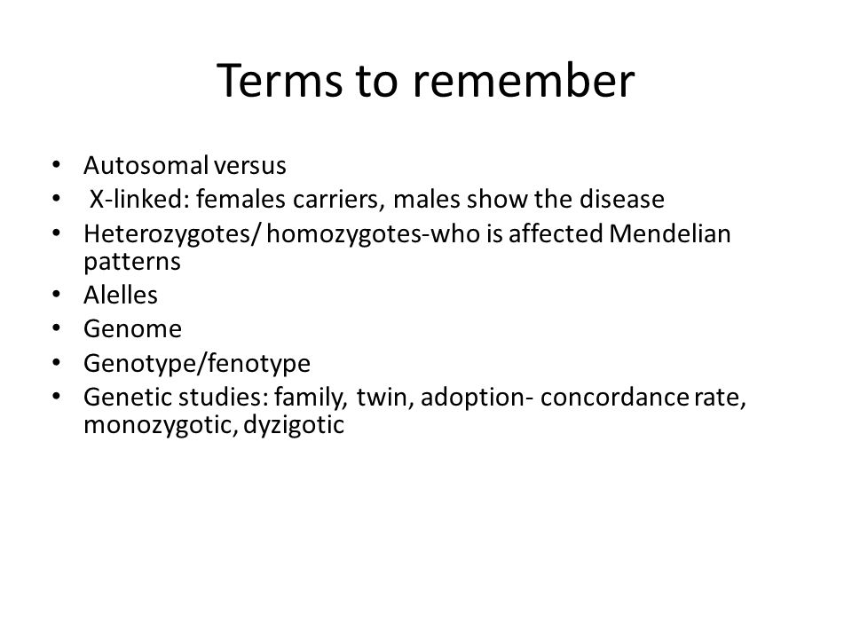 Terms to remember Autosomal versus X-linked: females carriers, males show the disease Heterozygotes/ homozygotes-who is affected Mendelian patterns Alelles Genome Genotype/fenotype Genetic studies: family, twin, adoption- concordance rate, monozygotic, dyzigotic