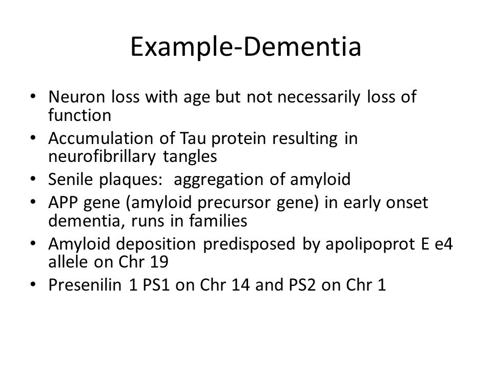 Example-Dementia Neuron loss with age but not necessarily loss of function Accumulation of Tau protein resulting in neurofibrillary tangles Senile plaques: aggregation of amyloid APP gene (amyloid precursor gene) in early onset dementia, runs in families Amyloid deposition predisposed by apolipoprot E e4 allele on Chr 19 Presenilin 1 PS1 on Chr 14 and PS2 on Chr 1