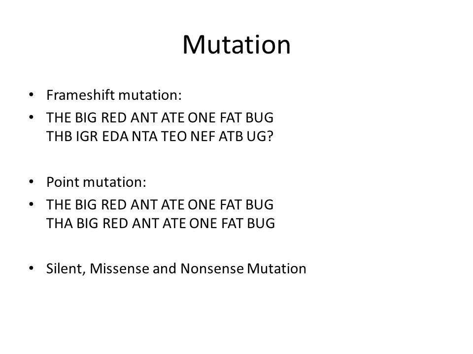 Mutation Frameshift mutation: THE BIG RED ANT ATE ONE FAT BUG THB IGR EDA NTA TEO NEF ATB UG.
