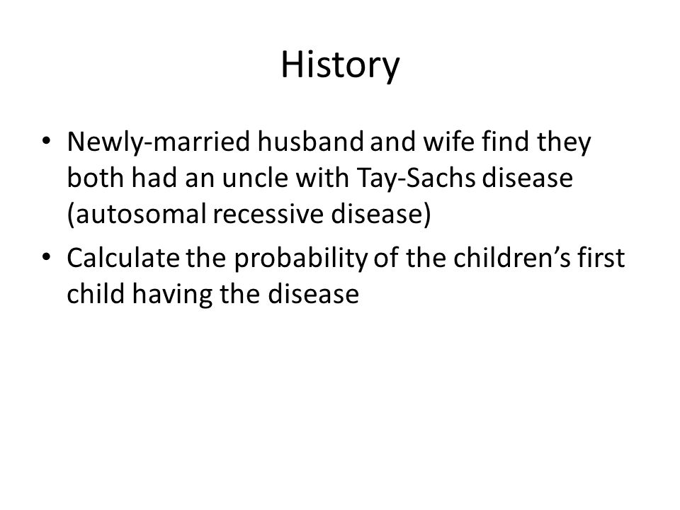 History Newly-married husband and wife find they both had an uncle with Tay-Sachs disease (autosomal recessive disease) Calculate the probability of the children's first child having the disease