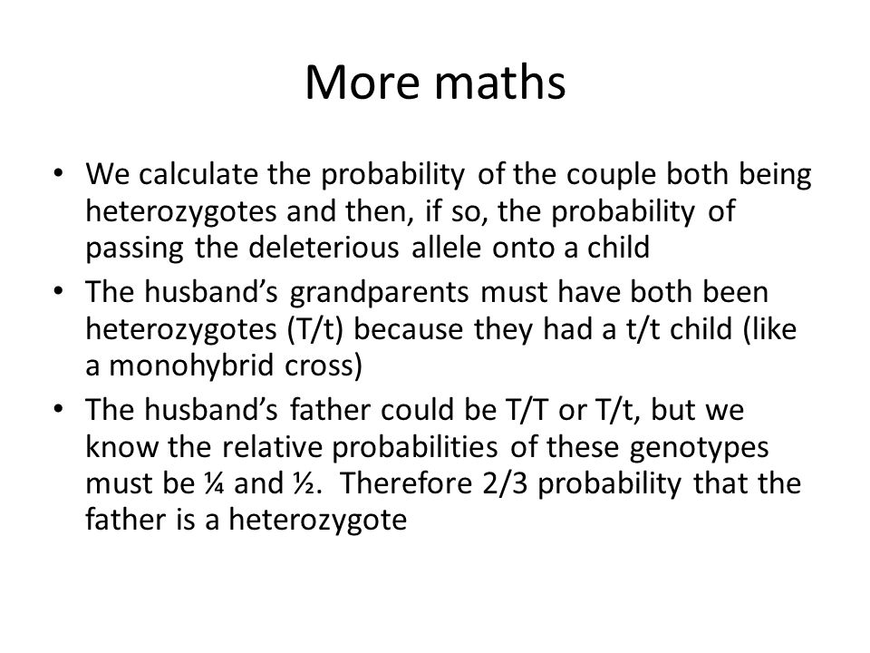 More maths We calculate the probability of the couple both being heterozygotes and then, if so, the probability of passing the deleterious allele onto a child The husband's grandparents must have both been heterozygotes (T/t) because they had a t/t child (like a monohybrid cross) The husband's father could be T/T or T/t, but we know the relative probabilities of these genotypes must be ¼ and ½.