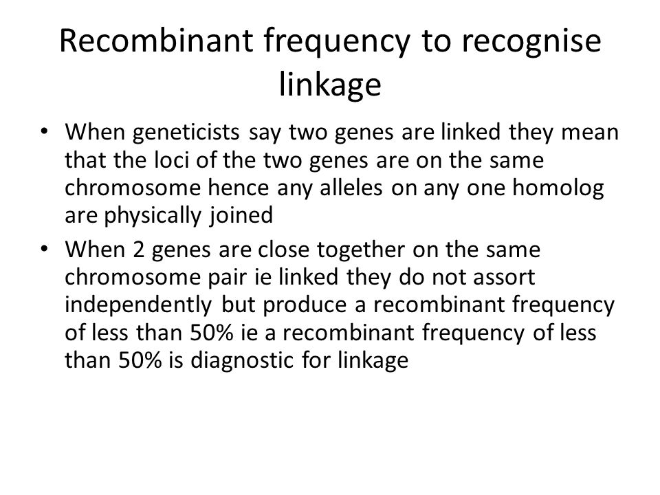 Recombinant frequency to recognise linkage When geneticists say two genes are linked they mean that the loci of the two genes are on the same chromoso