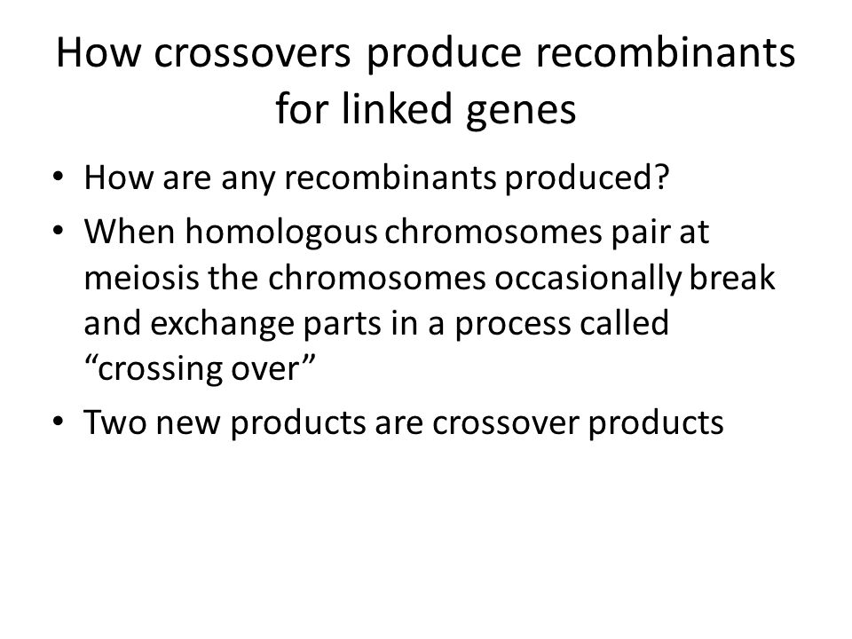 How crossovers produce recombinants for linked genes How are any recombinants produced? When homologous chromosomes pair at meiosis the chromosomes oc