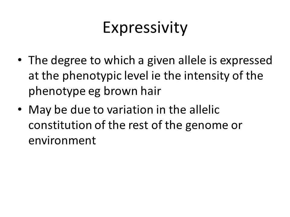 Expressivity The degree to which a given allele is expressed at the phenotypic level ie the intensity of the phenotype eg brown hair May be due to var