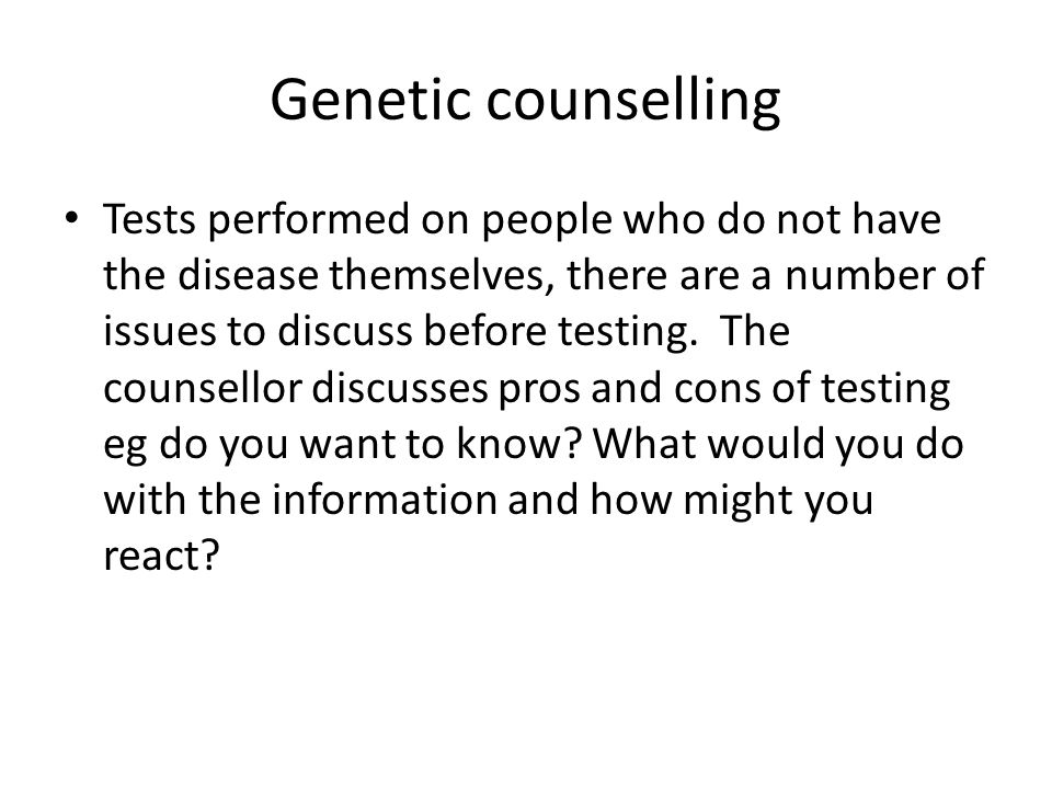 Genetic counselling Tests performed on people who do not have the disease themselves, there are a number of issues to discuss before testing.