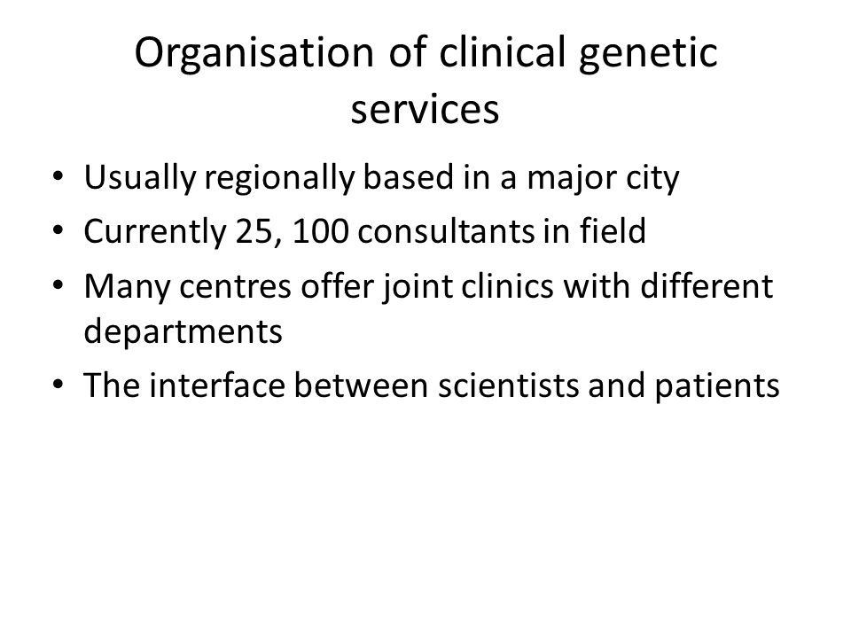 Organisation of clinical genetic services Usually regionally based in a major city Currently 25, 100 consultants in field Many centres offer joint cli