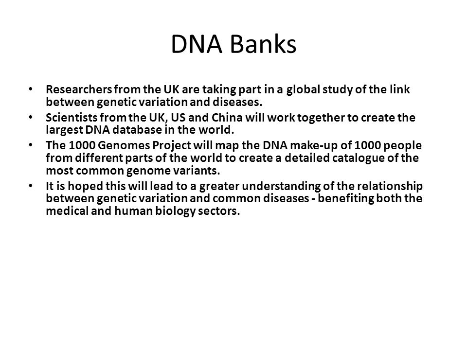 DNA Banks Researchers from the UK are taking part in a global study of the link between genetic variation and diseases.