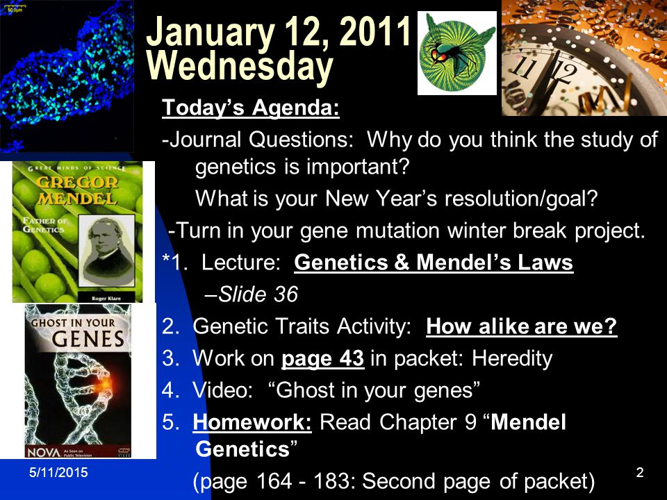 5/11/20152 January 12, 2011 Wednesday Today's Agenda: -Journal Questions: Why do you think the study of genetics is important.