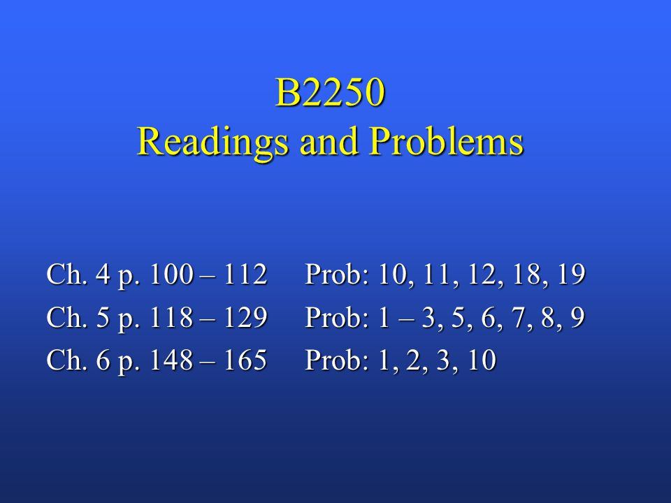 B2250 Readings and Problems Ch. 4 p. 100 – 112 Prob: 10, 11, 12, 18, 19 Ch.