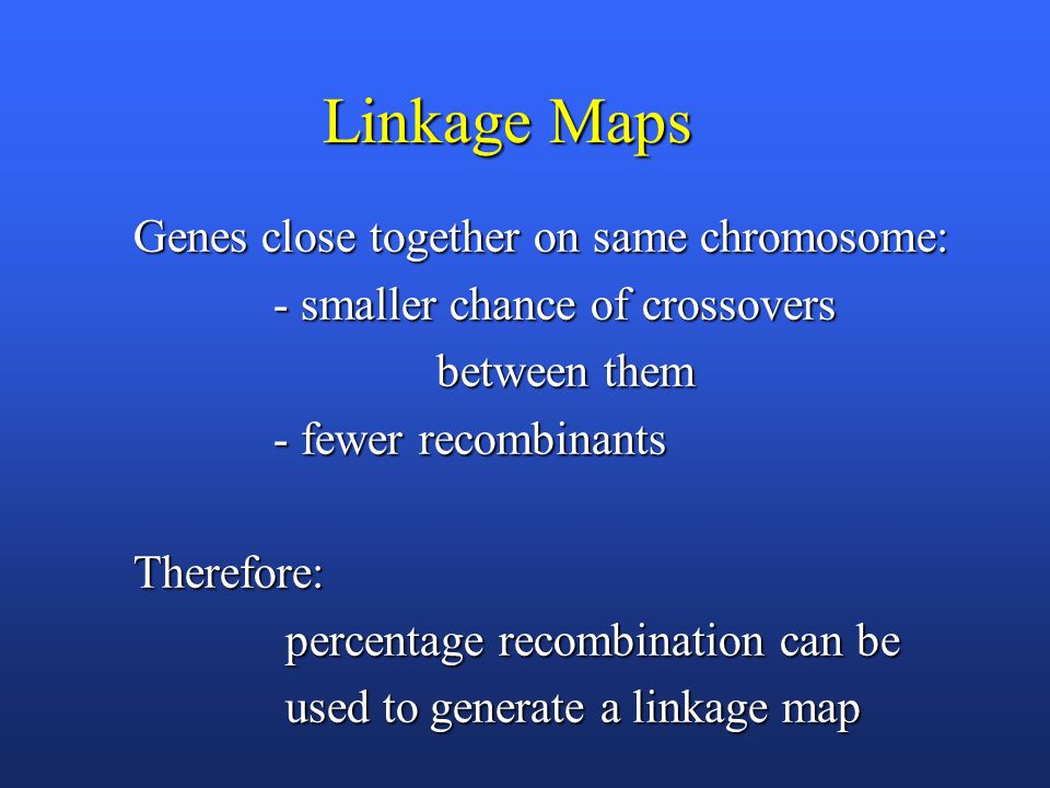 Linkage Maps Genes close together on same chromosome: - smaller chance of crossovers - smaller chance of crossovers between them between them - fewer recombinants - fewer recombinantsTherefore: percentage recombination can be percentage recombination can be used to generate a linkage map used to generate a linkage map