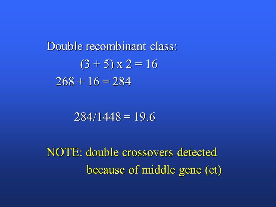 Double recombinant class: (3 + 5) x 2 = 16 (3 + 5) x 2 = 16 268 + 16 = 284 268 + 16 = 284 284/1448 = 19.6 284/1448 = 19.6 NOTE: double crossovers detected because of middle gene (ct) because of middle gene (ct)
