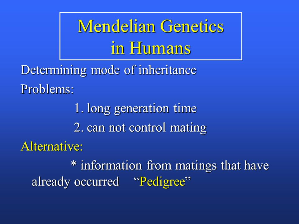 Mendelian Genetics in Humans Determining mode of inheritance Problems: 1. long generation time 1. long generation time 2. can not control mating 2. ca