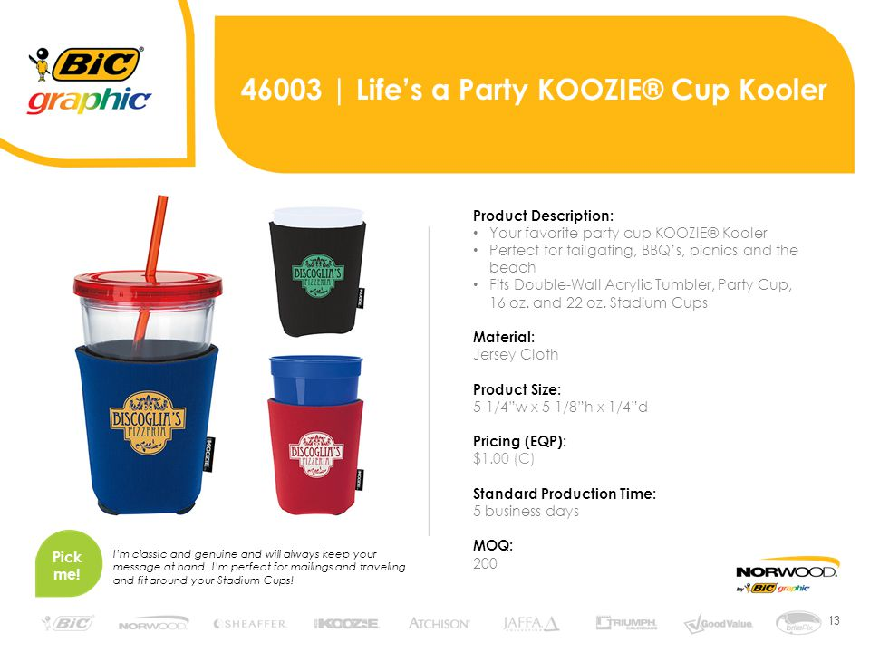 13 46003 | Life's a Party KOOZIE® Cup Kooler Product Description: Your favorite party cup KOOZIE® Kooler Perfect for tailgating, BBQ's, picnics and the beach Fits Double-Wall Acrylic Tumbler, Party Cup, 16 oz.