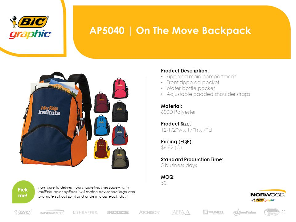14 AP5040 | On The Move Backpack Product Description: Zippered main compartment Front zippered pocket Water bottle pocket Adjustable padded shoulder straps Material: 600D Polyester Product Size: 12-1/2 w x 17 h x 7 d Pricing (EQP): $6.82 (C) Standard Production Time: 5 business days MOQ: 50 Pick me.