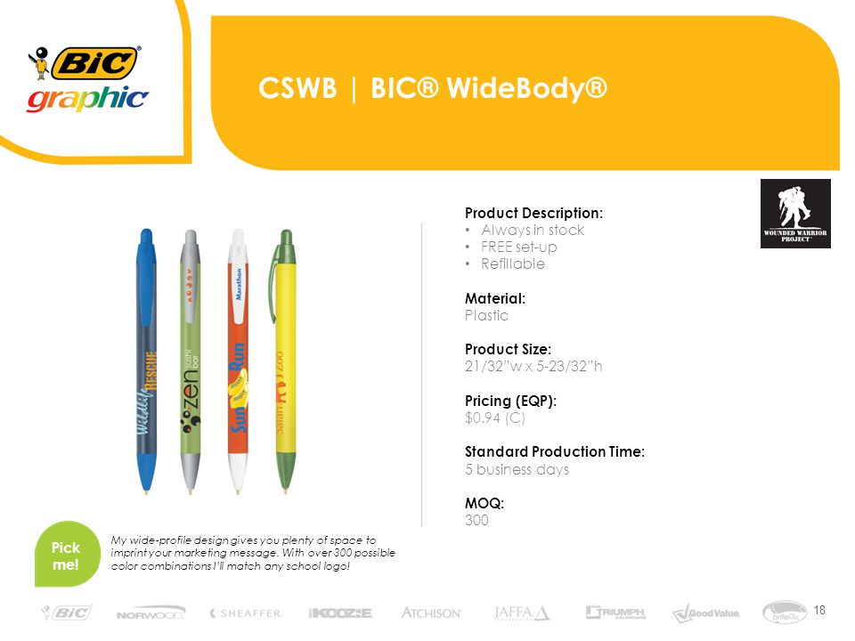 18 CSWB | BIC® WideBody® Product Description: Always in stock FREE set-up Refillable Material: Plastic Product Size: 21/32 w x 5-23/32 h Pricing (EQP): $0.94 (C) Standard Production Time: 5 business days MOQ: 300 Pick me.