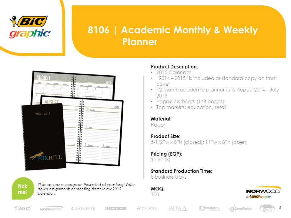 3 8106 | Academic Monthly & Weekly Planner Product Description: 2015 Calendar 2014 – 2015 is included as standard copy on front cover 12-Month academic planner runs August 2014 – July 2015 Pages: 72 sheets (144 pages) Top markets: education, retail Material: Paper Product Size: 5-1/2 w x 8 h (closed); 11 w x 8 h (open) Pricing (EQP): $5.37 (B) Standard Production Time: 8 business days MOQ: 100 Pick me.
