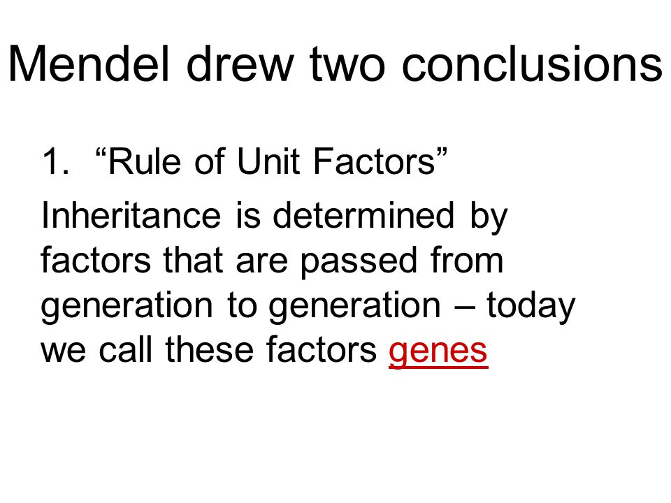 "Mendel drew two conclusions 1.""Rule of Unit Factors"" Inheritance is determined by factors that are passed from generation to generation – today we cal"