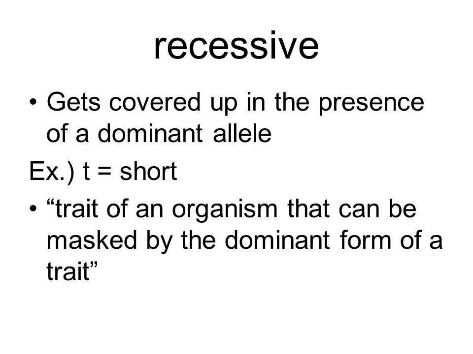 "recessive Gets covered up in the presence of a dominant allele Ex.) t = short ""trait of an organism that can be masked by the dominant form of a trait"