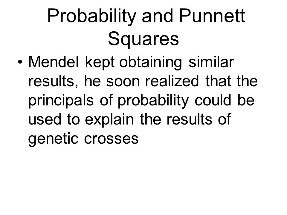 Probability and Punnett Squares Mendel kept obtaining similar results, he soon realized that the principals of probability could be used to explain th