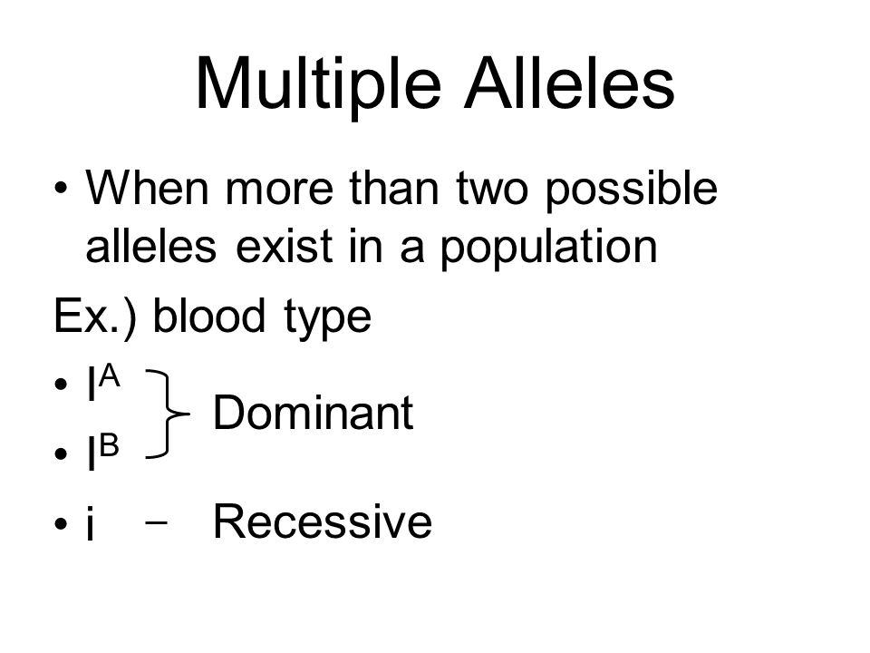 Multiple Alleles When more than two possible alleles exist in a population Ex.) blood type I A I B i Dominant Recessive