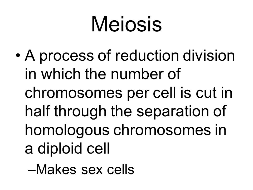 Meiosis A process of reduction division in which the number of chromosomes per cell is cut in half through the separation of homologous chromosomes in