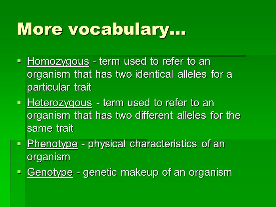 More vocabulary…  Homozygous - term used to refer to an organism that has two identical alleles for a particular trait  Heterozygous - term used to