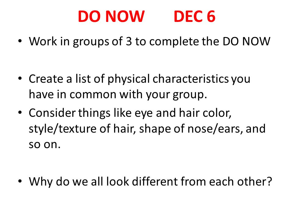 DO NOW DEC 6 Work in groups of 3 to complete the DO NOW Create a list of physical characteristics you have in common with your group.