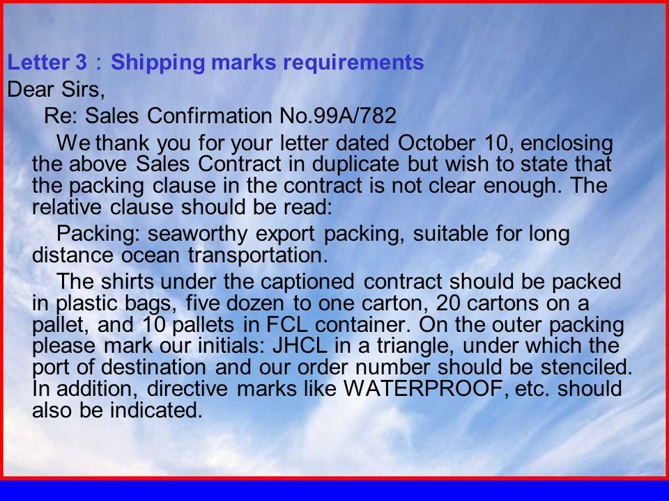 Letter 3 : Shipping marks requirements Dear Sirs, Re: Sales Confirmation No.99A/782 We thank you for your letter dated October 10, enclosing the above Sales Contract in duplicate but wish to state that the packing clause in the contract is not clear enough.