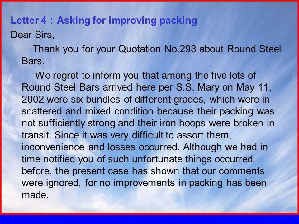 Letter 4 : Asking for improving packing Dear Sirs, Thank you for your Quotation No.293 about Round Steel Bars.