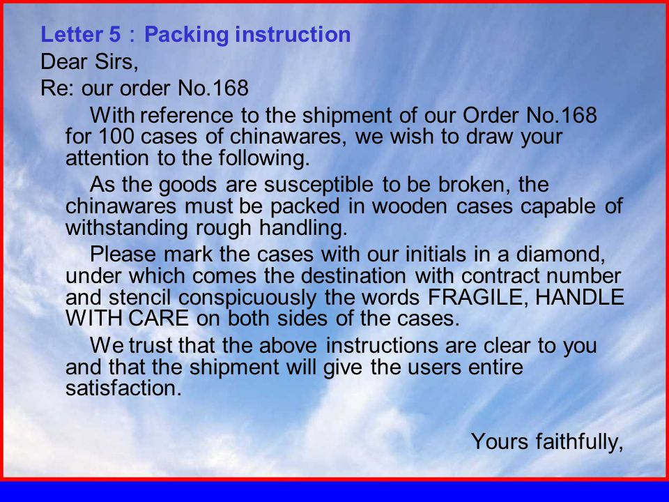 Letter 5 : Packing instruction Dear Sirs, Re: our order No.168 With reference to the shipment of our Order No.168 for 100 cases of chinawares, we wish to draw your attention to the following.