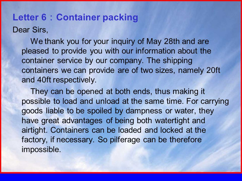 Letter 6 : Container packing Dear Sirs, We thank you for your inquiry of May 28th and are pleased to provide you with our information about the container service by our company.