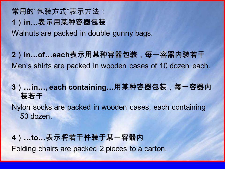 常用的 包装方式 表示方法: 1 ) in… 表示用某种容器包装 Walnuts are packed in double gunny bags.