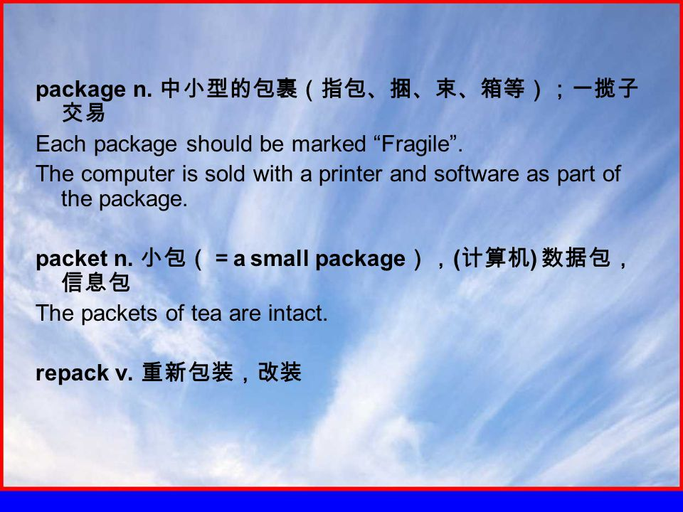 package n. 中小型的包裹(指包、捆、束、箱等);一揽子 交易 Each package should be marked Fragile .