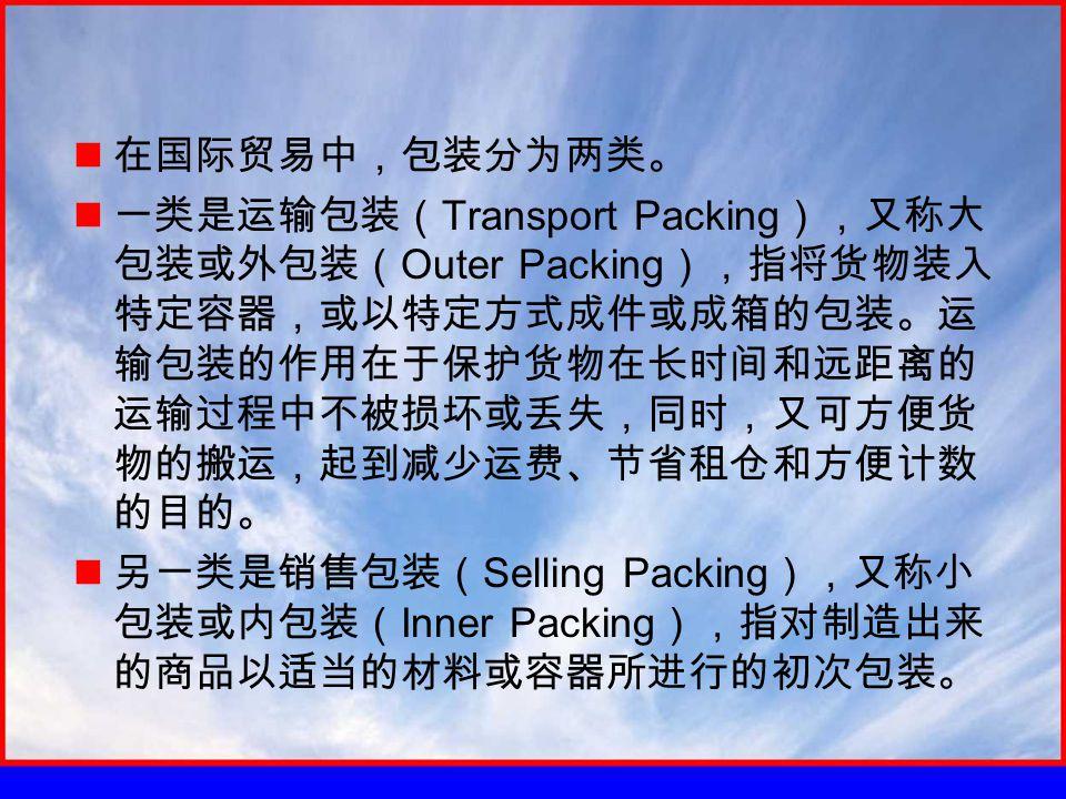 在国际贸易中,包装分为两类。 一类是运输包装( Transport Packing ),又称大 包装或外包装( Outer Packing ),指将货物装入 特定容器,或以特定方式成件或成箱的包装。运 输包装的作用在于保护货物在长时间和远距离的 运输过程中不被损坏或丢失,同时,又可方便货 物的搬运,起到减少运费、节省租仓和方便计数 的目的。 另一类是销售包装( Selling Packing ),又称小 包装或内包装( Inner Packing ),指对制造出来 的商品以适当的材料或容器所进行的初次包装。
