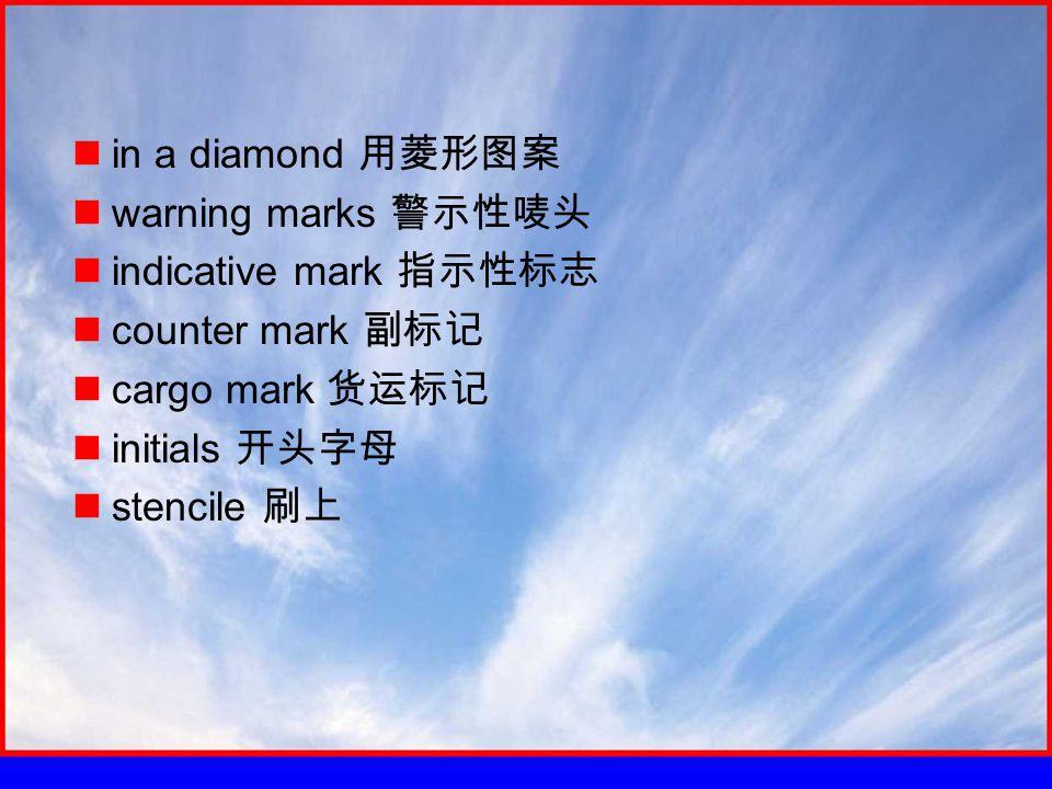 in a diamond 用菱形图案 warning marks 警示性唛头 indicative mark 指示性标志 counter mark 副标记 cargo mark 货运标记 initials 开头字母 stencile 刷上