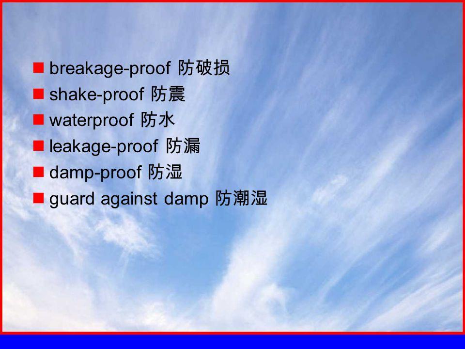 breakage-proof 防破损 shake-proof 防震 waterproof 防水 leakage-proof 防漏 damp-proof 防湿 guard against damp 防潮湿
