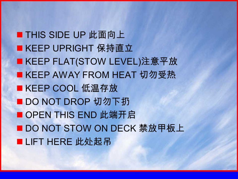 THIS SIDE UP 此面向上 KEEP UPRIGHT 保持直立 KEEP FLAT(STOW LEVEL) 注意平放 KEEP AWAY FROM HEAT 切勿受热 KEEP COOL 低温存放 DO NOT DROP 切勿下扔 OPEN THIS END 此端开启 DO NOT STOW ON DECK 禁放甲板上 LIFT HERE 此处起吊